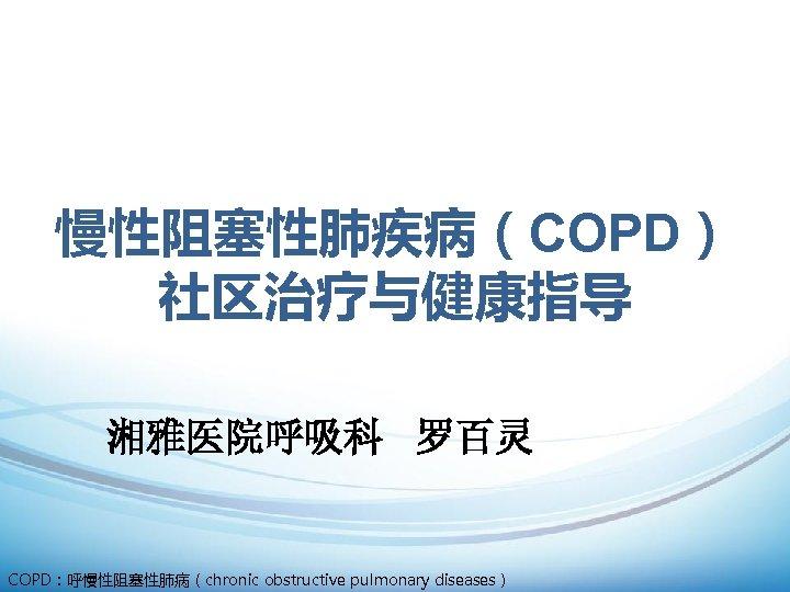 慢性阻塞性肺疾病(COPD) 社区治疗与健康指导 湘雅医院呼吸科 罗百灵 COPD:呼慢性阻塞性肺病(chronic obstructive pulmonary diseases)