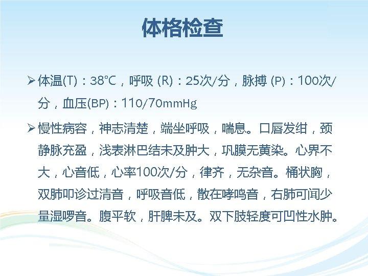 体格检查 Ø 体温(T): 38℃,呼吸 (R): 25次/分,脉搏 (P): 100次/ 分,血压(BP): 110/70 mm. Hg Ø 慢性病容,神志清楚,端坐呼吸,喘息。口唇发绀,颈
