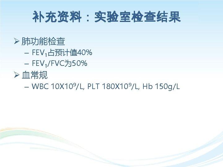 补充资料:实验室检查结果 Ø 肺功能检查 – FEV 1占预计值 40% – FEV 1/FVC为 50% Ø 血常规 –