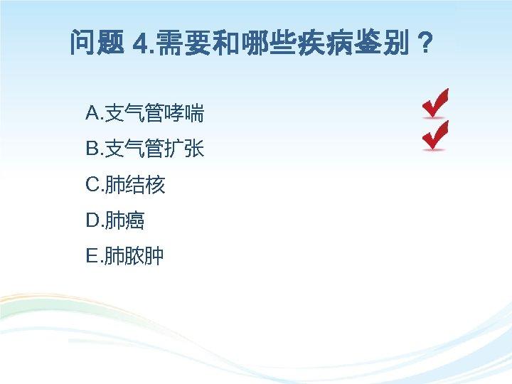 问题 4. 需要和哪些疾病鉴别? A. 支气管哮喘 B. 支气管扩张 C. 肺结核 D. 肺癌 E. 肺脓肿