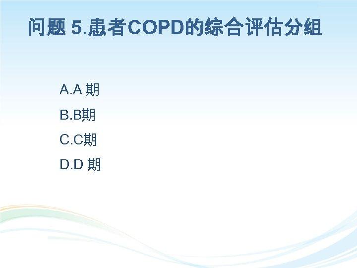 问题 5. 患者COPD的综合评估分组 A. A 期 B. B期 C. C期 D. D 期