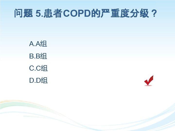 问题 5. 患者COPD的严重度分级? A. A组 B. B组 C. C组 D. D组