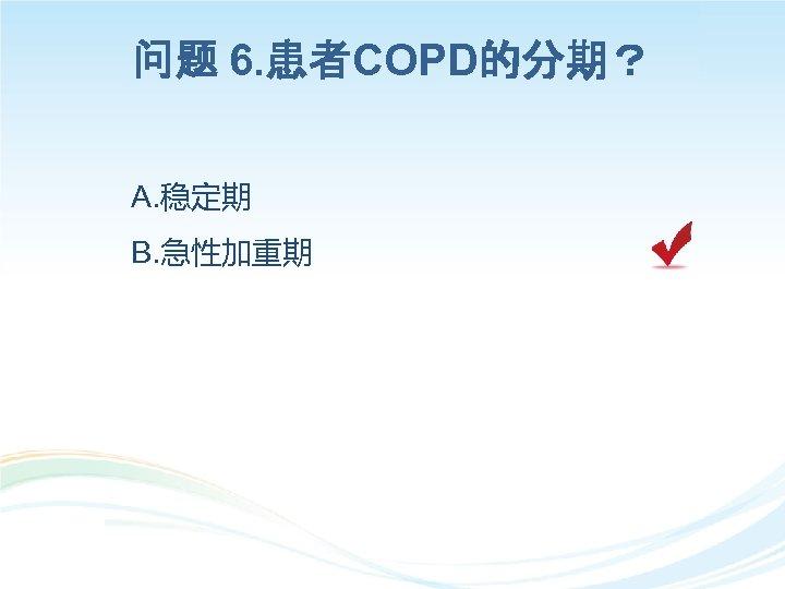 问题 6. 患者COPD的分期? A. 稳定期 B. 急性加重期