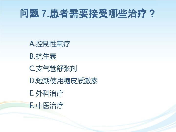 问题 7. 患者需要接受哪些治疗? A. 控制性氧疗 B. 抗生素 C. 支气管舒张剂 D. 短期使用糖皮质激素 E. 外科治疗 F.