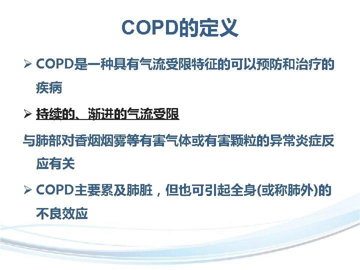 COPD的定义 Ø COPD是一种具有气流受限特征的可以预防和治疗的 疾病 Ø 持续的、渐进的气流受限 与肺部对香烟烟雾等有害气体或有害颗粒的异常炎症反 应有关 Ø COPD主要累及肺脏,但也可引起全身(或称肺外)的 不良效应