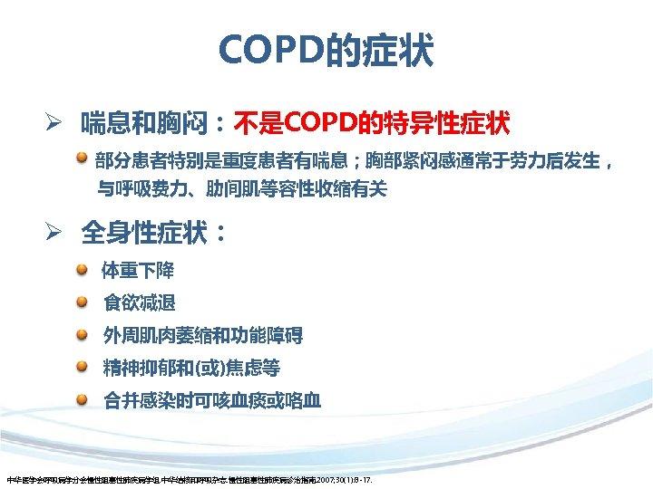 COPD的症状 Ø 喘息和胸闷:不是COPD的特异性症状 部分患者特别是重度患者有喘息;胸部紧闷感通常于劳力后发生, 与呼吸费力、肋间肌等容性收缩有关 Ø 全身性症状: 体重下降 食欲减退 外周肌肉萎缩和功能障碍 精神抑郁和(或)焦虑等 合并感染时可咳血痰或咯血 中华医学会呼吸病学分会慢性阻塞性肺疾病学组. 中华结核和呼吸杂志.