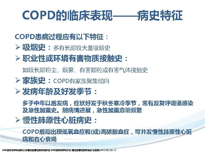 COPD的临床表现——病史特征 COPD患病过程应有以下特征: Ø 吸烟史:多有长期较大量吸烟史 Ø 职业性或环境有害物质接触史: 如较长期粉尘、烟雾、有害颗粒或有害气体接触史 Ø 家族史:COPD有家族聚集倾向 Ø 发病年龄及好发季节: 多于中年以后发病,症状好发于秋冬寒冷季节,常有反复呼吸道感染 及急性加重史。随病情进展,急性加重愈渐频繁 Ø