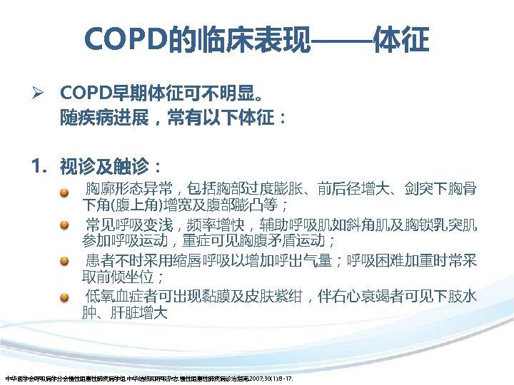 COPD的临床表现——体征 Ø COPD早期体征可不明显。 随疾病进展,常有以下体征: 1. 视诊及触诊: 胸廓形态异常,包括胸部过度膨胀、前后径增大、剑突下胸骨 下角(腹上角)增宽及腹部膨凸等; 常见呼吸变浅,频率增快,辅助呼吸肌如斜角肌及胸锁乳突肌 参加呼吸运动,重症可见胸腹矛盾运动; 患者不时采用缩唇呼吸以增加呼出气量;呼吸困难加重时常采 取前倾坐位; 低氧血症者可出现黏膜及皮肤紫绀,伴右心衰竭者可见下肢水 肿、肝脏增大