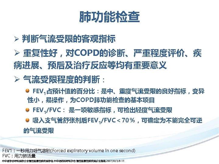 肺功能检查 Ø 判断气流受限的客观指标 Ø 重复性好,对COPD的诊断、严重程度评价、疾 病进展、预后及治疗反应等均有重要意义 Ø 气流受限程度的判断: FEV 1占预计值的百分比:是中、重度气流受限的良好指标,变异 性小,易操作,为COPD肺功能检查的基本项目 FEV 1/FVC: 是一项敏感指标,可检出轻度气流受限