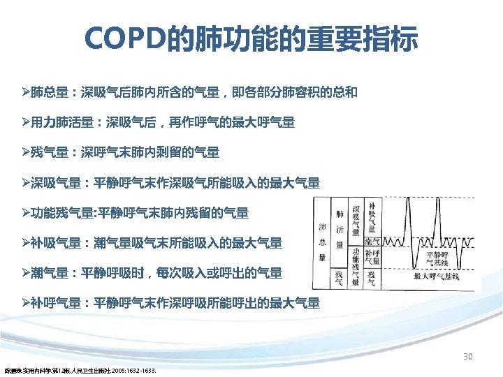 COPD的肺功能的重要指标 Ø肺总量:深吸气后肺内所含的气量,即各部分肺容积的总和 Ø用力肺活量:深吸气后,再作呼气的最大呼气量 Ø残气量:深呼气末肺内剩留的气量 Ø深吸气量:平静呼气末作深吸气所能吸入的最大气量 Ø功能残气量: 平静呼气末肺内残留的气量 Ø补吸气量:潮气量吸气末所能吸入的最大气量 Ø潮气量:平静呼吸时,每次吸入或呼出的气量 Ø补呼气量:平静呼气末作深呼吸所能呼出的最大气量 30 陈灏珠. 实用内科学. 第