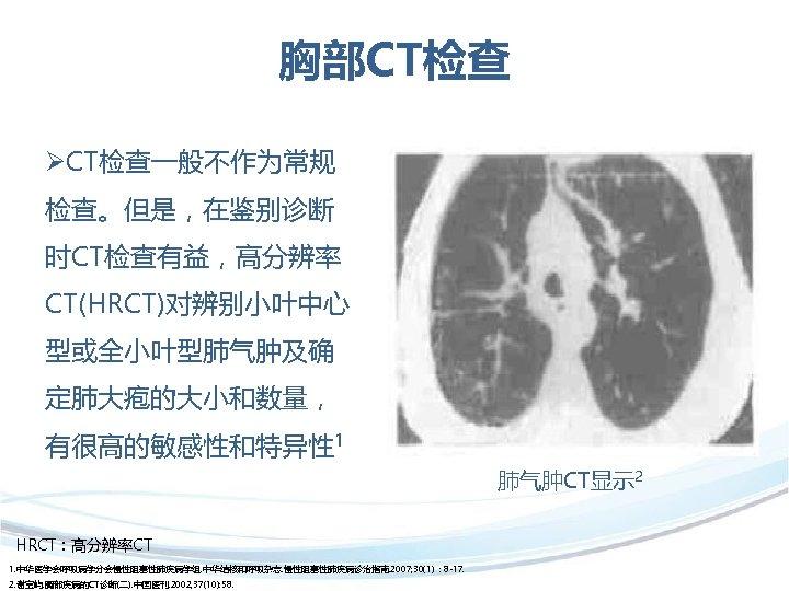 胸部CT检查 ØCT检查一般不作为常规 检查。但是,在鉴别诊断 时CT检查有益,高分辨率 CT(HRCT)对辨别小叶中心 型或全小叶型肺气肿及确 定肺大疱的大小和数量, 有很高的敏感性和特异性 1 肺气肿CT显示 2 HRCT:高分辨率CT 1. 中华医学会呼吸病学分会慢性阻塞性肺疾病学组.