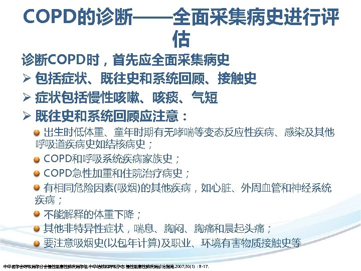 COPD的诊断——全面采集病史进行评 估 诊断COPD时,首先应全面采集病史 Ø 包括症状、既往史和系统回顾、接触史 Ø 症状包括慢性咳嗽、咳痰、气短 Ø 既往史和系统回顾应注意: 出生时低体重、童年时期有无哮喘等变态反应性疾病、感染及其他 呼吸道疾病史如结核病史; COPD和呼吸系统疾病家族史; COPD急性加重和住院治疗病史; 有相同危险因素(吸烟)的其他疾病,如心脏、外周血管和神经系统