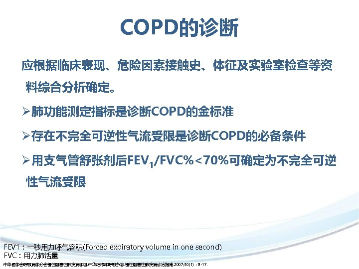 COPD的诊断 应根据临床表现、危险因素接触史、体征及实验室检查等资 料综合分析确定。 Ø肺功能测定指标是诊断COPD的金标准 Ø存在不完全可逆性气流受限是诊断COPD的必备条件 Ø用支气管舒张剂后FEV 1/FVC%<70%可确定为不完全可逆 性气流受限 FEV 1:一秒用力呼气容积(Forced expiratory volume in one