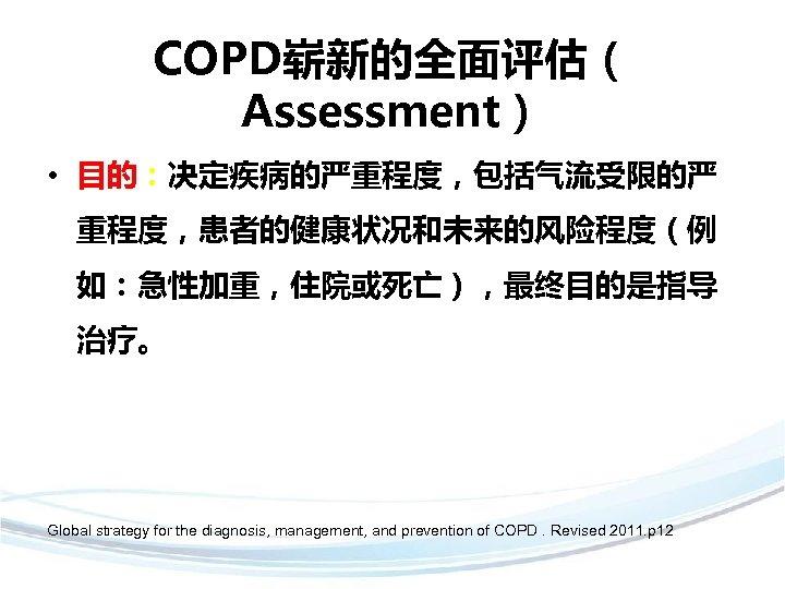 COPD崭新的全面评估( Assessment) • 目的:决定疾病的严重程度,包括气流受限的严 重程度,患者的健康状况和未来的风险程度(例 如:急性加重,住院或死亡),最终目的是指导 治疗。 Global strategy for the diagnosis, management, and