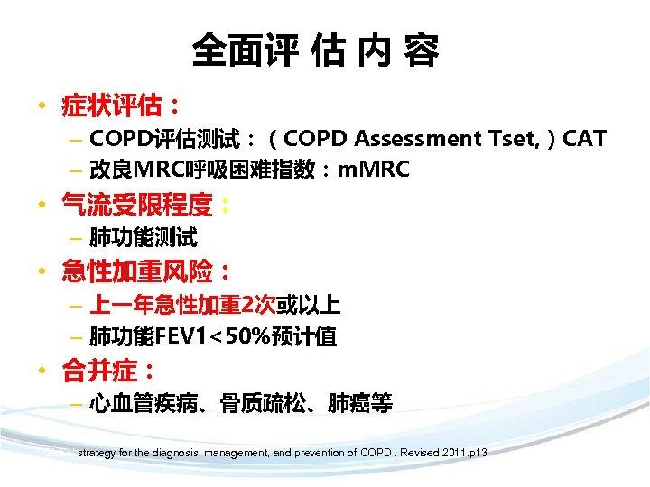 全面评 估 内 容 • 症状评估: – COPD评估测试:(COPD Assessment Tset, )CAT – 改良MRC呼吸困难指数:m. MRC
