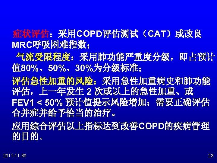 症状评估:采用COPD评估测试(CAT)或改良 MRC呼吸困难指数; 气流受限程度:采用肺功能严重度分级,即占预计 值 80%、50%、30%为分级标准; 评估急性加重的风险:采用急性加重病史和肺功能 评估,上一年发生 2 次或以上的急性加重、或 FEV 1 < 50% 预计值提示风险增加;需要正确评估