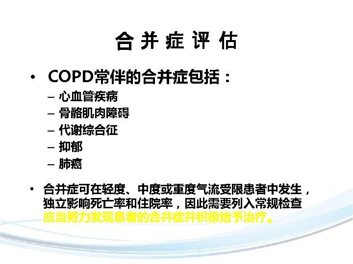 合并症评 估 • COPD常伴的合并症包括: – – – 心血管疾病 骨骼肌肉障碍 代谢综合征 抑郁 肺癌 • 合并症可在轻度、中度或重度气流受限患者中发生,