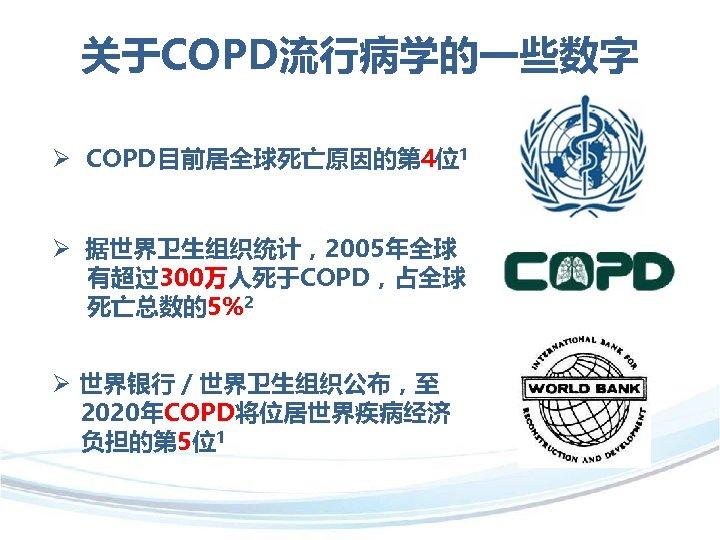 关于COPD流行病学的一些数字 Ø COPD目前居全球死亡原因的第 4位1 Ø 据世界卫生组织统计,2005年全球 有超过300万人死于COPD,占全球 死亡总数的5%2 Ø 世界银行/世界卫生组织公布,至 2020年COPD将位居世界疾病经济 负担的第 5位1