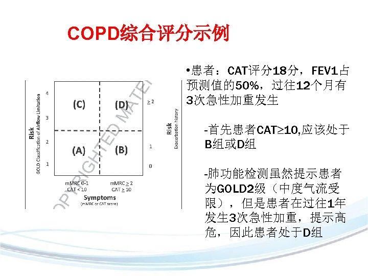 COPD综合评分示例 • 患者:CAT评分18分,FEV 1占 预测值的50%,过往12个月有 3次急性加重发生 -首先患者CAT 10, 应该处于 B组或D组 -肺功能检测虽然提示患者 为GOLD 2级(中度气流受 限),但是患者在过往1年