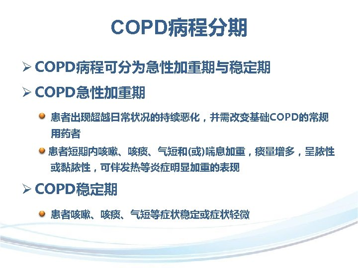 COPD病程分期 Ø COPD病程可分为急性加重期与稳定期 Ø COPD急性加重期 患者出现超越日常状况的持续恶化,并需改变基础COPD的常规 用药者 患者短期内咳嗽、咳痰、气短和(或)喘息加重,痰量增多,呈脓性 或黏脓性,可伴发热等炎症明显加重的表现 Ø COPD稳定期 患者咳嗽、咳痰、气短等症状稳定或症状轻微