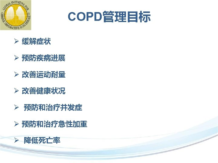 COPD管理目标 Ø 缓解症状 Ø 预防疾病进展 Ø 改善运动耐量 Ø 改善健康状况 Ø 预防和治疗并发症 Ø 预防和治疗急性加重 Ø