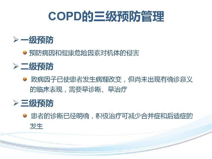 COPD的三级预防管理 Ø 一级预防 预防病因和健康危险因素对机体的侵害 Ø 二级预防 致病因子已使患者发生病理改变,但尚未出现有确诊意义 的临床表现,需要早诊断、早治疗 Ø 三级预防 患者的诊断已经明确,积极治疗可减少合并症和后遗症的 发生