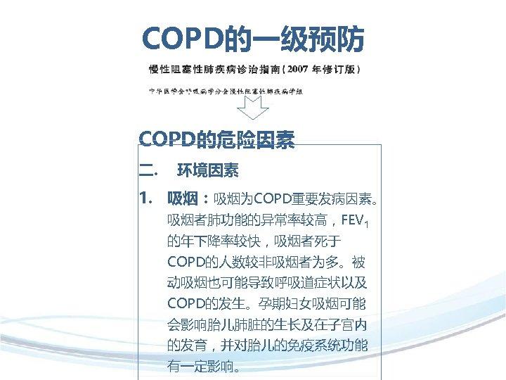 COPD的一级预防 COPD的危险因素 二. 环境因素 1. 吸烟:吸烟为COPD重要发病因素。 吸烟者肺功能的异常率较高,FEV 1 的年下降率较快,吸烟者死于 COPD的人数较非吸烟者为多。被 动吸烟也可能导致呼吸道症状以及 COPD的发生。孕期妇女吸烟可能 会影响胎儿肺脏的生长及在子宫内 的发育,并对胎儿的免疫系统功能