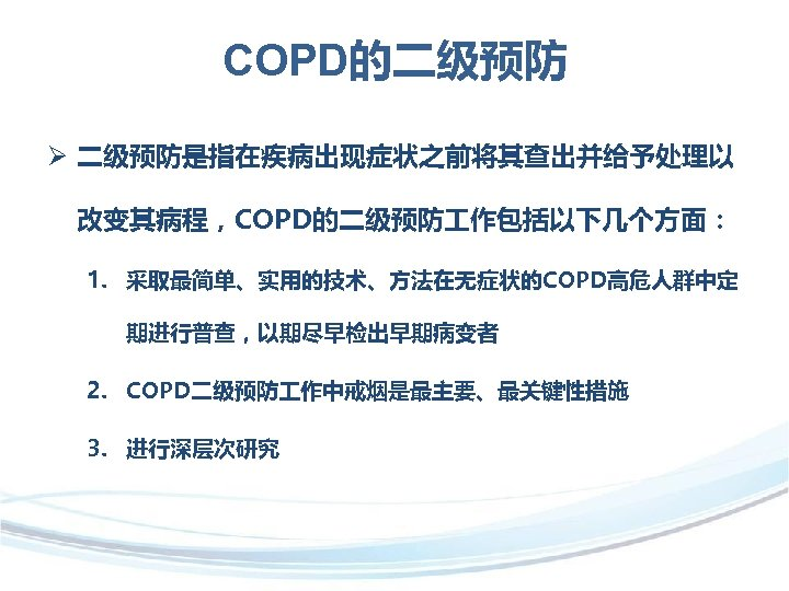 COPD的二级预防 Ø 二级预防是指在疾病出现症状之前将其查出并给予处理以 改变其病程,COPD的二级预防 作包括以下几个方面: 1. 采取最简单、实用的技术、方法在无症状的COPD高危人群中定 期进行普查,以期尽早检出早期病变者 2. COPD二级预防 作中戒烟是最主要、最关键性措施 3. 进行深层次研究