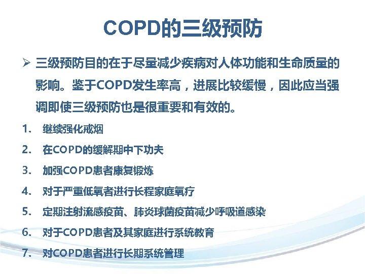 COPD的三级预防 Ø 三级预防目的在于尽量减少疾病对人体功能和生命质量的 影响。鉴于COPD发生率高,进展比较缓慢,因此应当强 调即使三级预防也是很重要和有效的。 1. 继续强化戒烟 2. 在COPD的缓解期中下功夫 3. 加强COPD患者康复锻炼 4. 对于严重低氧者进行长程家庭氧疗 5.