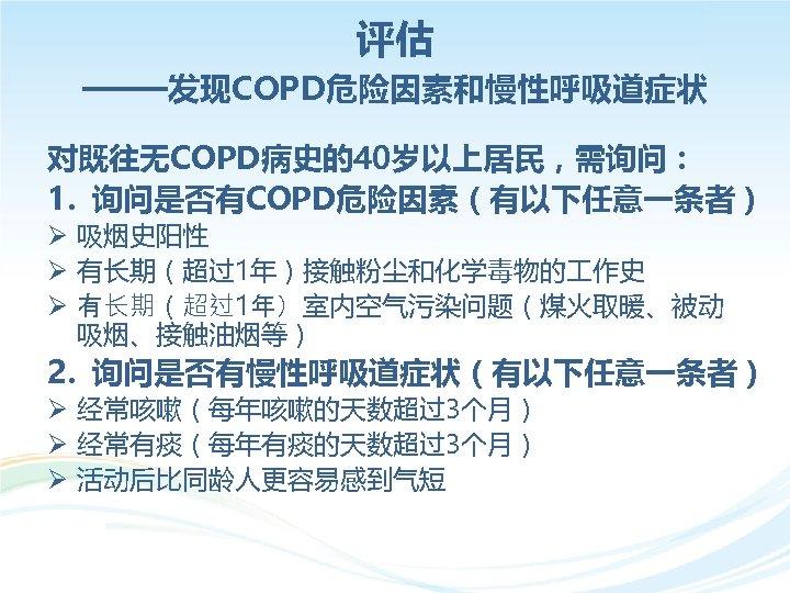 评估 ——发现COPD危险因素和慢性呼吸道症状 对既往无COPD病史的40岁以上居民,需询问: 1. 询问是否有COPD危险因素(有以下任意一条者) Ø 吸烟史阳性 Ø 有长期(超过1年)接触粉尘和化学毒物的 作史 Ø 有长期(超过1年)室内空气污染问题(煤火取暖、被动 吸烟、接触油烟等) 2.