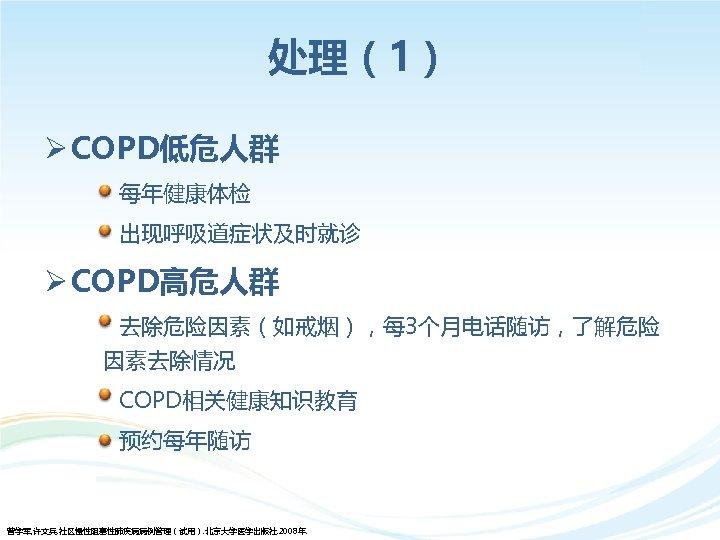 处理(1) Ø COPD低危人群 每年健康体检 出现呼吸道症状及时就诊 Ø COPD高危人群 去除危险因素(如戒烟),每 3个月电话随访,了解危险 因素去除情况 COPD相关健康知识教育 预约每年随访 曾学军, 许文兵.