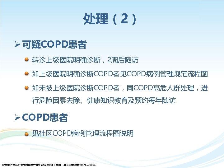 处理(2) Ø 可疑COPD患者 • 转诊上级医院明确诊断,2周后随访 • 如上级医院明确诊断COPD者见COPD病例管理规范流程图 • 如未被上级医院诊断COPD者,同COPD高危人群处理,进 行危险因素去除、健康知识教育及预约每年随访 Ø COPD患者 • 见社区COPD病例管理流程图说明