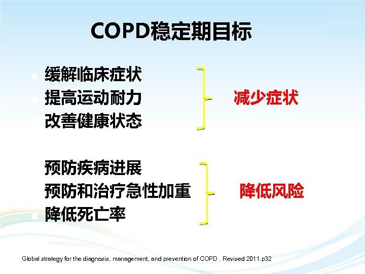 COPD稳定期目标 n n n 缓解临床症状 提高运动耐力 改善健康状态 预防疾病进展 预防和治疗急性加重 降低死亡率 减少症状 降低风险 Global strategy