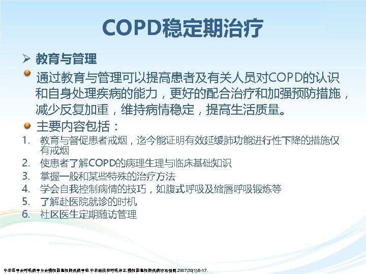 COPD稳定期治疗 Ø 教育与管理 通过教育与管理可以提高患者及有关人员对COPD的认识 和自身处理疾病的能力,更好的配合治疗和加强预防措施, 减少反复加重,维持病情稳定,提高生活质量。 主要内容包括: 1. 2. 3. 4. 5. 6. 教育与督促患者戒烟,迄今能证明有效延缓肺功能进行性下降的措施仅