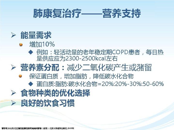 肺康复治疗——营养支持 Ø 能量需求 • 增加 10% u 例如:轻活动量的老年稳定期COPD患者,每日热 量供应应为 2300 -2500 kcal左右 Ø 营养素分配:减少二氧化碳产生或潴留