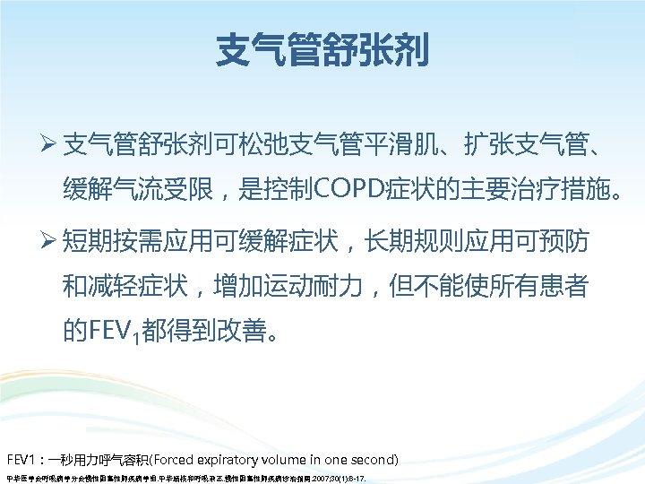 支气管舒张剂 Ø 支气管舒张剂可松弛支气管平滑肌、扩张支气管、 缓解气流受限,是控制COPD症状的主要治疗措施。 Ø 短期按需应用可缓解症状,长期规则应用可预防 和减轻症状,增加运动耐力,但不能使所有患者 的FEV 1都得到改善。 FEV 1:一秒用力呼气容积(Forced expiratory volume in