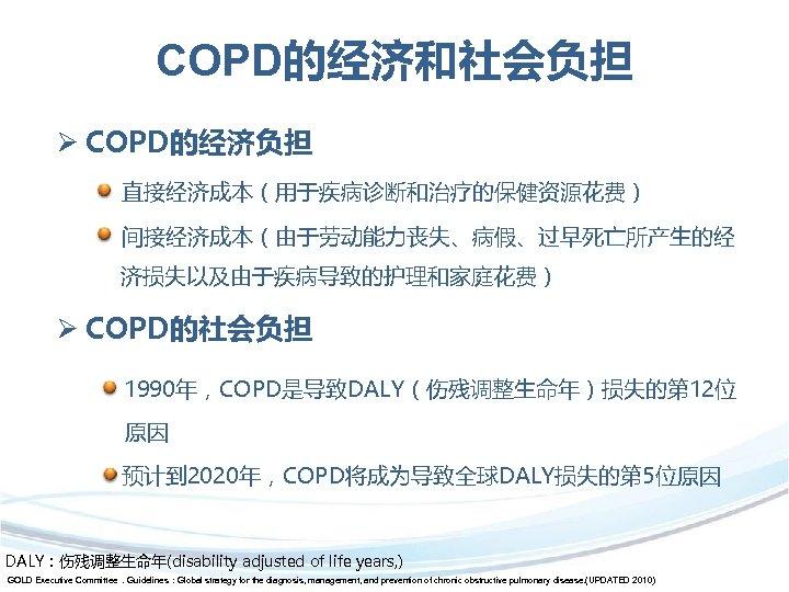 COPD的经济和社会负担 Ø COPD的经济负担 直接经济成本(用于疾病诊断和治疗的保健资源花费) 间接经济成本(由于劳动能力丧失、病假、过早死亡所产生的经 济损失以及由于疾病导致的护理和家庭花费) Ø COPD的社会负担 1990年,COPD是导致DALY(伤残调整生命年)损失的第 12位 原因 预计到 2020年,COPD将成为导致全球DALY损失的第 5位原因