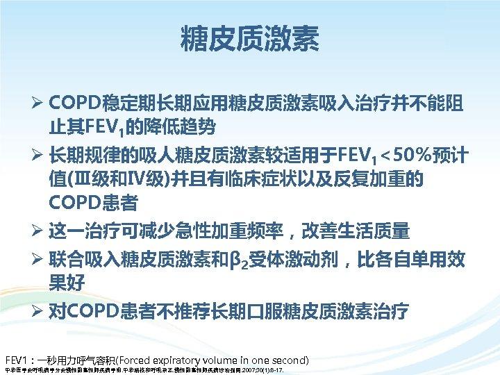 糖皮质激素 Ø COPD稳定期长期应用糖皮质激素吸入治疗并不能阻 止其FEV 1的降低趋势 Ø 长期规律的吸人糖皮质激素较适用于FEV 1<50%预计 值(Ⅲ级和Ⅳ级)并且有临床症状以及反复加重的 COPD患者 Ø 这一治疗可减少急性加重频率,改善生活质量 Ø 联合吸入糖皮质激素和β