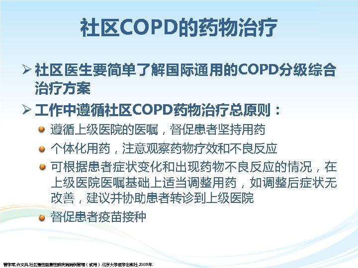 社区COPD的药物治疗 Ø 社区医生要简单了解国际通用的COPD分级综合 治疗方案 Ø 作中遵循社区COPD药物治疗总原则: • 遵循上级医院的医嘱,督促患者坚持用药 • 个体化用药,注意观察药物疗效和不良反应 • 可根据患者症状变化和出现药物不良反应的情况,在 上级医院医嘱基础上适当调整用药,如调整后症状无 改善,建议并协助患者转诊到上级医院