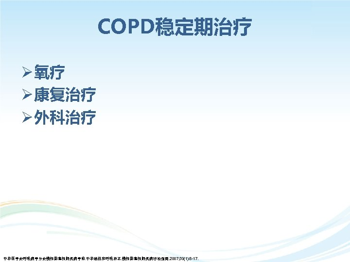 COPD稳定期治疗 Ø 氧疗 Ø 康复治疗 Ø 外科治疗 中华医学会呼吸病学分会慢性阻塞性肺疾病学组. 中华结核和呼吸杂志. 慢性阻塞性肺疾病诊治指南. 2007; 30(1): 8 -17.