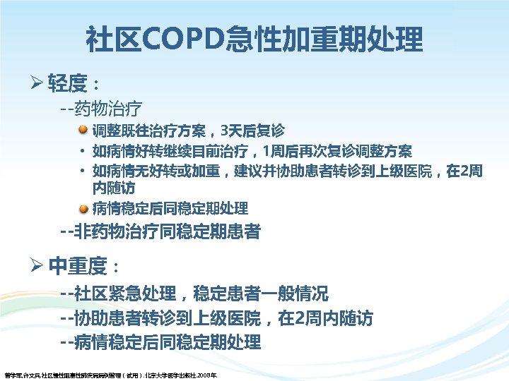 社区COPD急性加重期处理 Ø 轻度: --药物治疗 • 调整既往治疗方案,3天后复诊 • 如病情好转继续目前治疗,1周后再次复诊调整方案 • 如病情无好转或加重,建议并协助患者转诊到上级医院,在 2周 内随访 病情稳定后同稳定期处理 --非药物治疗同稳定期患者