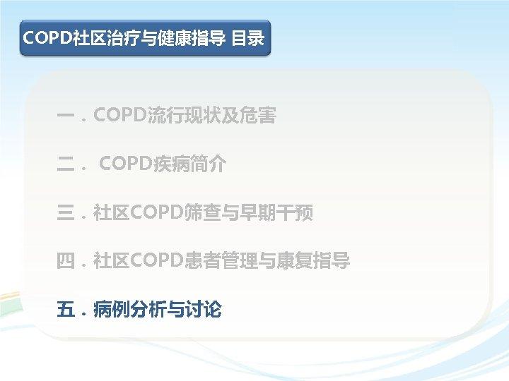 COPD社区治疗与健康指导 目录 一.COPD流行现状及危害 二. COPD疾病简介 三.社区COPD筛查与早期干预 四.社区COPD患者管理与康复指导 五.病例分析与讨论