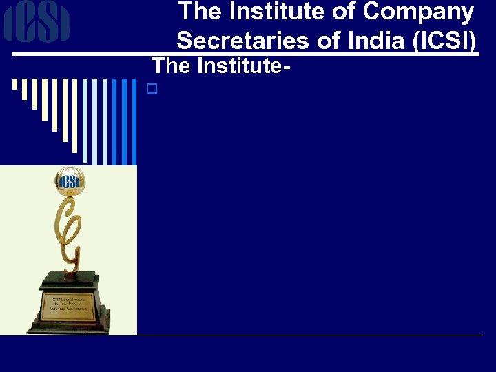The Institute of Company Secretaries of India (ICSI) The Institute- o