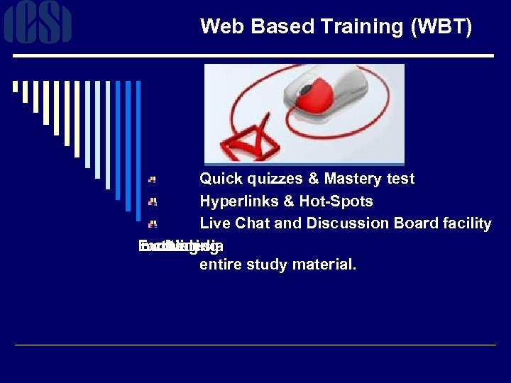 Web Based Training (WBT) Quick quizzes & Mastery test Hyperlinks & Hot-Spots Live Chat