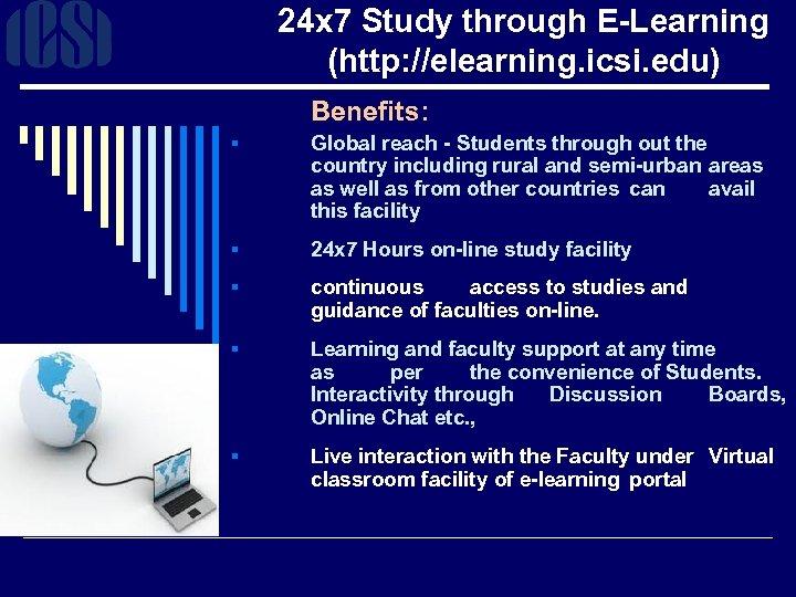 24 x 7 Study through E-Learning (http: //elearning. icsi. edu) Benefits: § Global reach