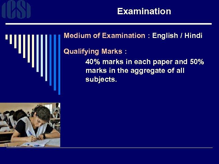 Examination Medium of Examination : English / Hindi Qualifying Marks : 40% marks in