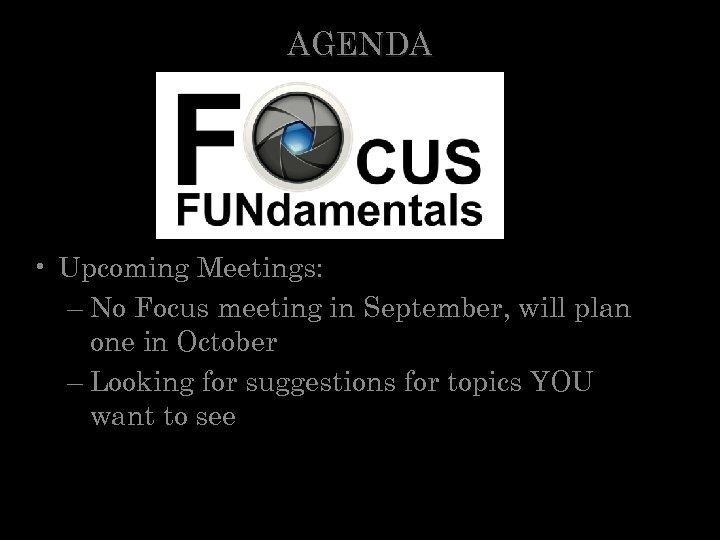 AGENDA • Upcoming Meetings: – No Focus meeting in September, will plan one in