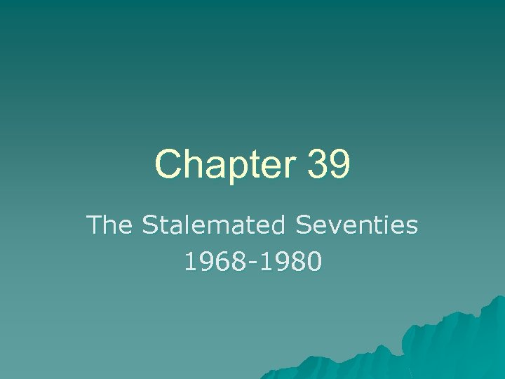 Chapter 39 The Stalemated Seventies 1968 -1980