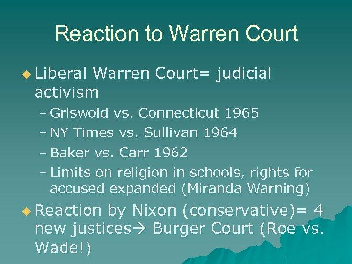Reaction to Warren Court u Liberal Warren Court= judicial activism – Griswold vs. Connecticut