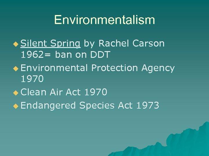 Environmentalism u Silent Spring by Rachel Carson 1962= ban on DDT u Environmental Protection